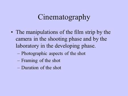 Cinematography The manipulations of the film strip by the camera in the shooting phase and by the laboratory in the developing phase. –Photographic aspects.