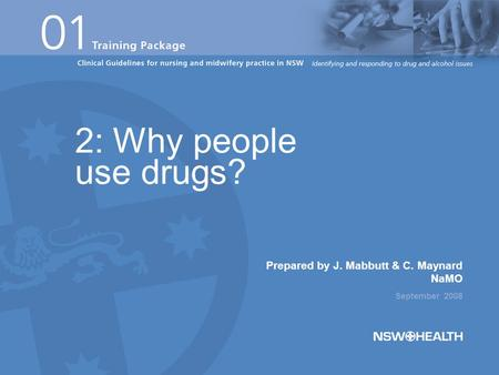 Prepared by J. Mabbutt & C. Maynard NaMO September 2008 2: Why people use drugs?