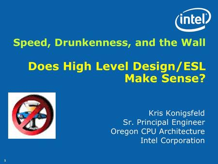 1 Speed, Drunkenness, and the Wall Does High Level Design/ESL Make Sense? Kris Konigsfeld Sr. Principal Engineer Oregon CPU Architecture Intel Corporation.