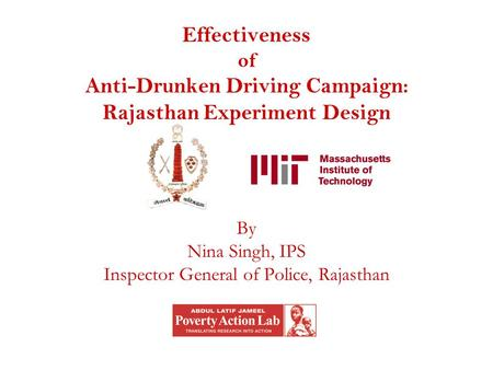 Effectiveness of Anti-Drunken Driving Campaign: Rajasthan Experiment Design By Nina Singh, IPS Inspector General of Police, Rajasthan.