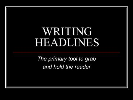 WRITING HEADLINES The primary tool to grab and hold the reader.