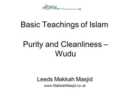 Basic Teachings of Islam Leeds Makkah Masjid www.MakkahMasjid.co.uk Purity and Cleanliness – Wudu.