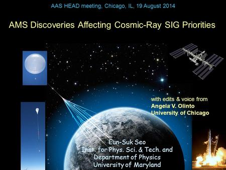 AMS Discoveries Affecting Cosmic-Ray SIG Priorities Eun-Suk Seo Inst. for Phys. Sci. & Tech. and Department of Physics University of Maryland AAS HEAD.