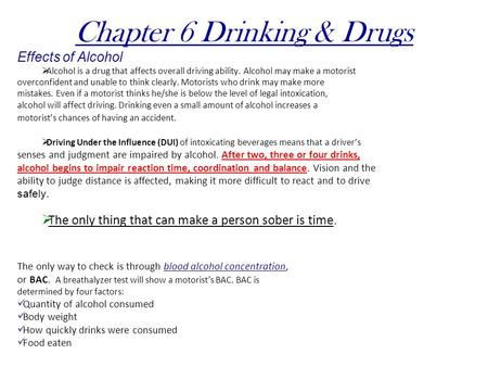 Chapter 6 Drinking & Drugs Effects of Alcohol  Alcohol is a drug that affects overall driving ability. Alcohol may make a motorist overconfident and unable.