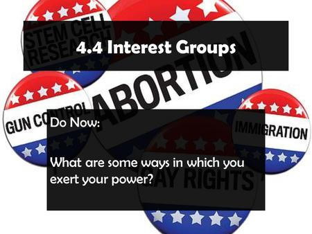 4.4 Interest Groups Do Now: What are some ways in which you exert your power?