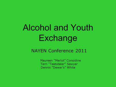 "Alcohol and Youth Exchange NAYEN Conference 2011 Maureen ""Merlot"" Considine Terri ""Teetotaler"" Sawyer Dennis ""Dewar's"" White."