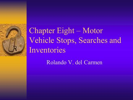 Chapter Eight – Motor Vehicle Stops, Searches and Inventories Rolando V. del Carmen.