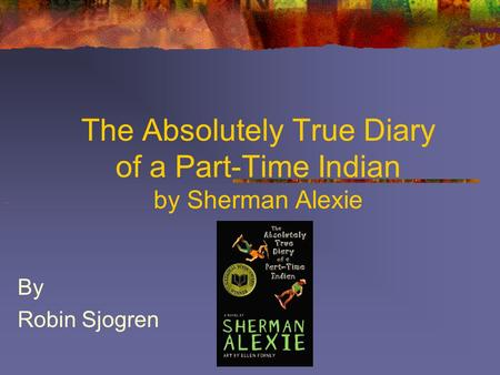 The Absolutely True Diary of a Part-Time Indian by Sherman Alexie By Robin Sjogren.