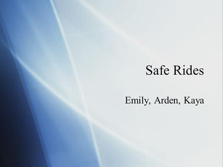 Safe Rides Emily, Arden, Kaya. The Issue: Drinking and Driving among teens in New Canaan  Almost 100% of students surveyed admitted to either drinking.