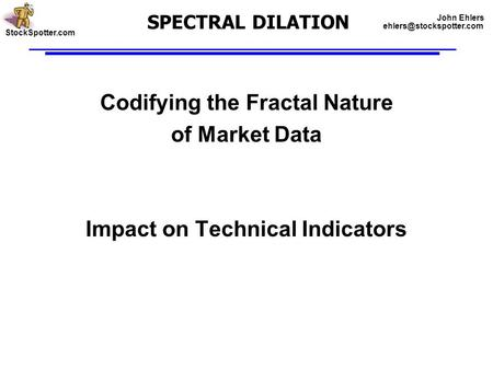 SPECTRAL DILATION Codifying the Fractal Nature of Market Data Impact on Technical Indicators StockSpotter.com John Ehlers