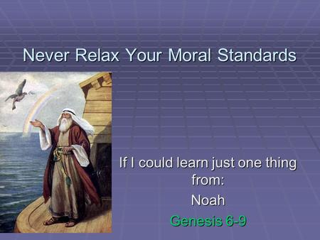 Never Relax Your Moral Standards If I could learn just one thing from: Noah Genesis 6-9.