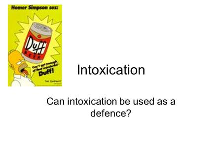 Intoxication Can intoxication be used as a defence?