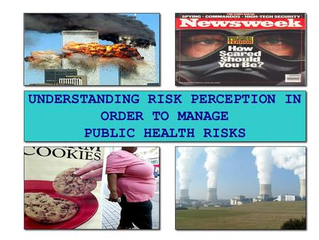 UNDERSTANDING RISK PERCEPTION IN ORDER TO MANAGE PUBLIC HEALTH RISKS.