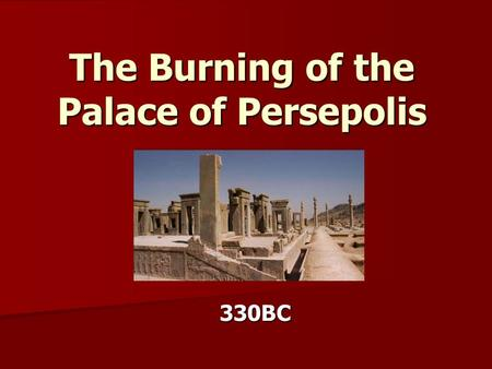 The Burning of the Palace of Persepolis 330BC.