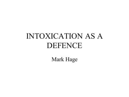 INTOXICATION AS A DEFENCE Mark Hage 5 Basic points on defence of intoxication Covers, drink, drugs or other substances, eg glue sniffing. Based on whether.