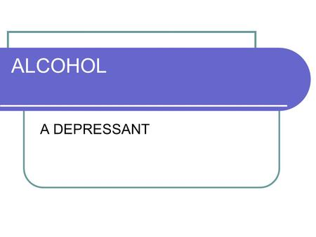 ALCOHOL A DEPRESSANT. ETHANOL ALCOHOL PEOPLE DRINK ISOPROPYL RUBBING ALCOHOL METHANOL USED AS A GAS.