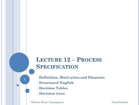L ECTURE 12 – P ROCESS S PECIFICATION Definition, Motivation and Elements Structured English Decision Tables Decision trees Software Project Management.