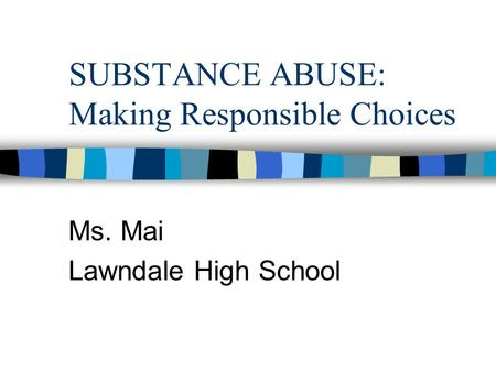 SUBSTANCE ABUSE: Making Responsible Choices Ms. Mai Lawndale High School.
