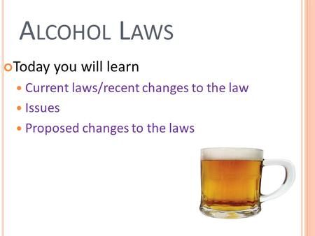 A LCOHOL L AWS Today you will learn Current laws/recent changes to the law Issues Proposed changes to the laws.