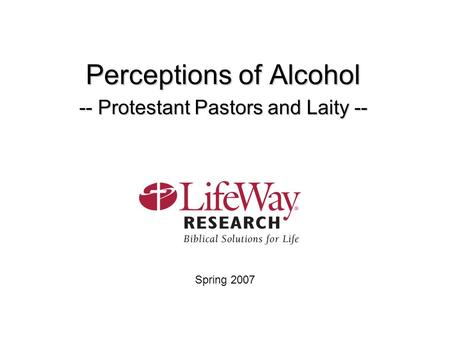 Perceptions of Alcohol -- Protestant Pastors and Laity -- Spring 2007.