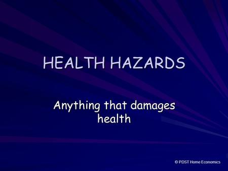 HEALTH HAZARDS Anything that damages health © PDST Home Economics.