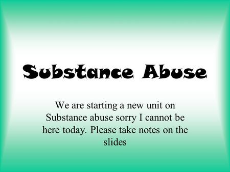 Substance Abuse We are starting a new unit on Substance abuse sorry I cannot be here today. Please take notes on the slides.