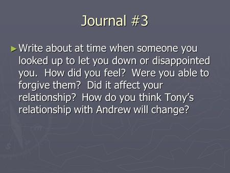 Journal #3 ► Write about at time when someone you looked up to let you down or disappointed you. How did you feel? Were you able to forgive them? Did it.