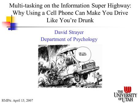 Multi-tasking on the Information Super Highway: Why Using a Cell Phone Can Make You Drive Like You're Drunk David Strayer Department of Psychology RMPA: