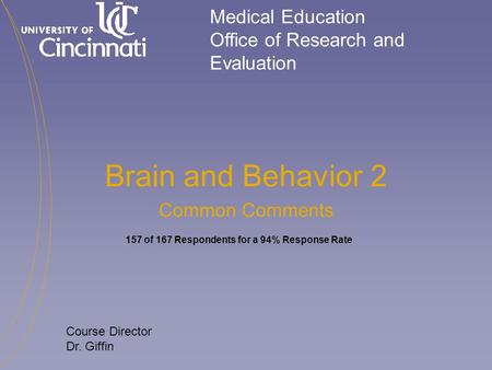 Medical Education Office of Research and Evaluation Course Director Dr. Giffin Brain and Behavior 2 Common Comments 157 of 167 Respondents for a 94% Response.