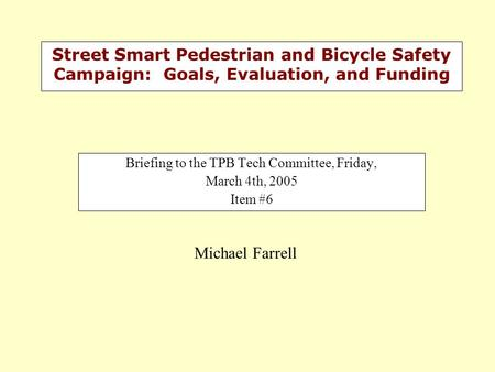 Street Smart Pedestrian and Bicycle Safety Campaign: Goals, Evaluation, and Funding Briefing to the TPB Tech Committee, Friday, March 4th, 2005 Item #6.
