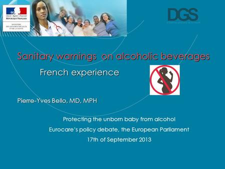 Direction générale de la Santé Sanitary warnings on alcoholic beverages French experience Pierre-Yves Bello, MD, MPH Protecting the unborn baby from alcohol.