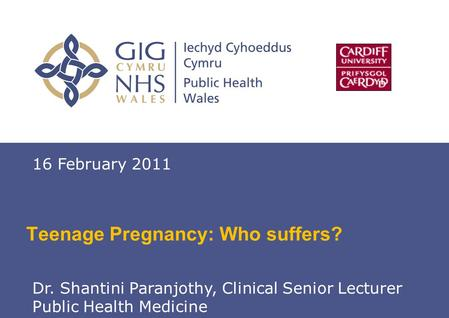 Teenage Pregnancy 1 Teenage Pregnancy: Who suffers? 16 February 2011 Dr. Shantini Paranjothy, Clinical Senior Lecturer Public Health Medicine.
