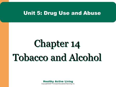 Healthy Active Living Copyright © 2007 Thompson Educational Publishing, Inc. Unit 5: Drug Use and Abuse Chapter 14 Tobacco and Alcohol Chapter 14 Tobacco.