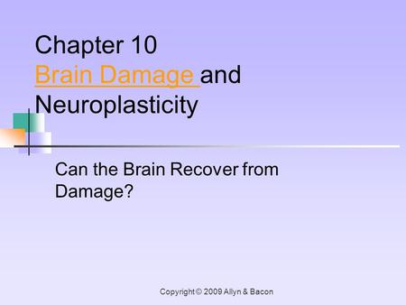 Copyright © 2009 Allyn & Bacon Can the Brain Recover from Damage? Chapter 10 Brain Damage Brain Damage and Neuroplasticity.