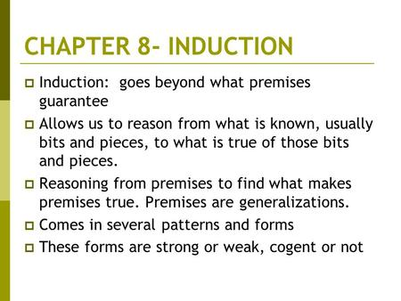 CHAPTER 8- INDUCTION  Induction: goes beyond what premises guarantee  Allows us to reason from what is known, usually bits and pieces, to what is true.