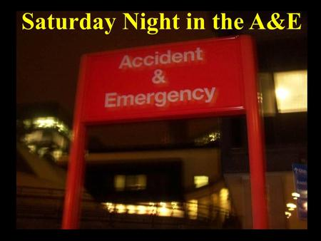 Saturday Night in the A&E. Adrian Brown Alcohol Nurse Specialist Imperial College Healthcare & CNWL Substance Misuse Service Alcohol health work and the.