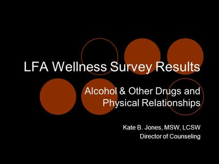 LFA Wellness Survey Results Alcohol & Other Drugs and Physical Relationships Kate B. Jones, MSW, LCSW Director of Counseling.