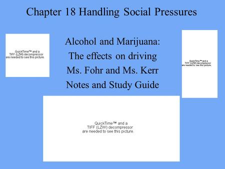 Chapter 18 Handling Social Pressures Alcohol and Marijuana: The effects on driving Ms. Fohr and Ms. Kerr Notes and Study Guide.