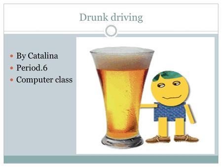 Drunk driving By Catalina Period.6 Computer class.