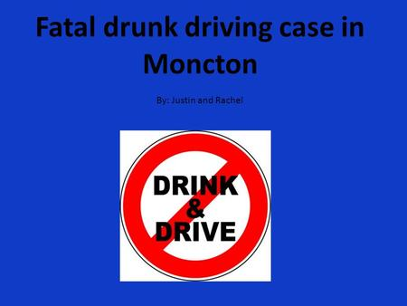 Fatal drunk driving case in Moncton By: Justin and Rachel.