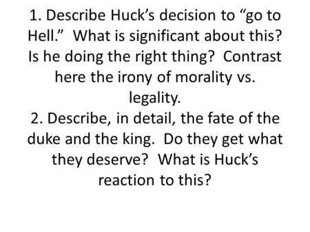 "1. Describe Huck's decision to ""go to Hell."" What is significant about this? Is he doing the right thing? Contrast here the irony of morality vs. legality."