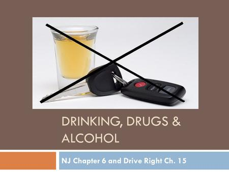 DRINKING, DRUGS & ALCOHOL NJ Chapter 6 and Drive Right Ch. 15.