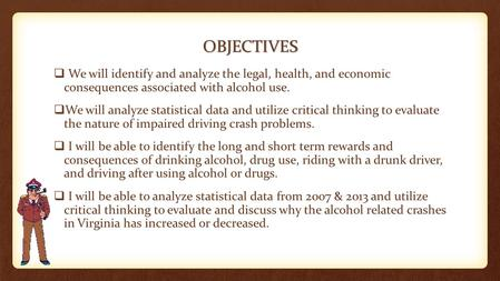 OBJECTIVES We will identify and analyze the legal, health, and economic consequences associated with alcohol use. We will analyze statistical data and.