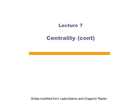 Lecture 7 Centrality (cont) Slides modified from Lada Adamic and Dragomir Radev.