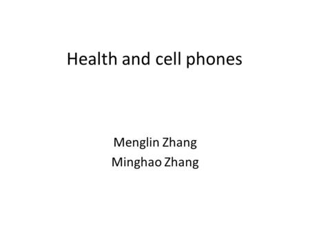 Health and cell phones Menglin Zhang Minghao Zhang.