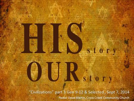 """Civilizations"" part 3 Gen 9-12 & Selected, Sept 7, 2014 ""Civilizations"" part 3 Gen 9-12 & Selected, Sept 7, 2014 Pastor Dave Martin, Cross Creek Community."