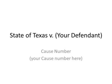 State of Texas v. (Your Defendant) Cause Number (your Cause number here)