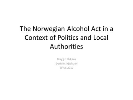 The Norwegian Alcohol Act in a Context of Politics and Local Authorities Bergljot Baklien Øystein Skjælaaen SIRUS 2010.