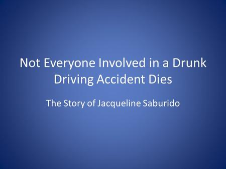 Not Everyone Involved in a Drunk Driving Accident Dies The Story of Jacqueline Saburido.