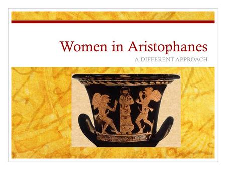 Women in Aristophanes A DIFFERENT APPROACH. Women in Comedy Women in Comedy are presented as lively, sexual, fun- loving, intelligent, cunning, sometimes.